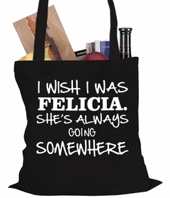 I Wish I Was Felicia. She's Always Going Somewhere Tote Bag