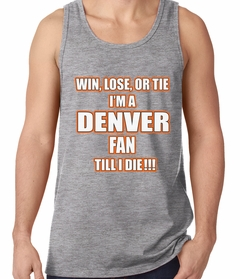 Win Lose Or Tie, I'm A Denver Fan Til I Die Football Tank Top