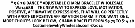"""<BR>            """" 5 6 7 8 DANCE """" ADJUSTABLE CHARM BRACELET WHOLESALE <bR>                 W21468B - THE NEW WAY TO EXPRESS LOVE, MOTIVATION,<BR>          POSITIVE, AFFIRMATIVE EXPRESSIONS, THAT WILL GO PERFECTLY<br>        WITH ANOTHER POSITIVE AFFIRMATION CHARM IF YOU WANT  ONE,<BR>   MORE CHOICES LOOK BELOW,  CHARM BRACELET FROM $9.73 TO $14.58<BR>                                    CostumeJewelryWholesale.com �14"""