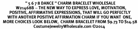 "<BR>                           "" 5 6 7 8 DANCE "" CHARM BRACELET WHOLESALE <bR>                 W21468B - THE NEW WAY TO EXPRESS LOVE, MOTIVATION,<BR>          POSITIVE, AFFIRMATIVE EXPRESSIONS, THAT WILL GO PERFECTLY<br>        WITH ANOTHER POSITIVE AFFIRMATION CHARM IF YOU WANT  ONE,<BR>   MORE CHOICES LOOK BELOW,  CHARM BRACELET FROM $9.73 TO $14.58<BR>                                    CostumeJewelryWholesale.com ©2014"