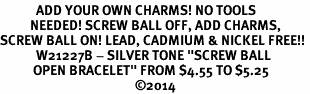 "<BR>            ADD YOUR OWN CHARMS! NO TOOLS<BR>          NEEDED! SCREW BALL OFF, ADD CHARMS,<BR>SCREW BALL ON! LEAD, CADMIUM & NICKEL FREE!! <BR>            W21227B - SILVER TONE ""SCREW BALL <BR>           OPEN BRACELET"" FROM $4.55 TO $5.25<BR>                                             ©2014"