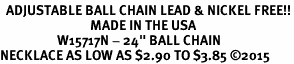 "<Br>  ADJUSTABLE BALL CHAIN LEAD & NICKEL FREE!!<Br>                              MADE IN THE USA<BR>                   W15717N - 24"" BALL CHAIN<br>NECKLACE AS LOW AS $2.90 TO $3.85 ©2015"