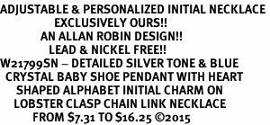 <br>ADJUSTABLE & PERSONALIZED INITIAL NECKLACE <bR>                    EXCLUSIVELY OURS!!  <Br>               AN ALLAN ROBIN DESIGN!!  <BR>                  LEAD & NICKEL FREE!!  <BR>W21799SN - DETAILED SILVER TONE & BLUE  <BR>  CRYSTAL BABY SHOE PENDANT WITH HEART   <BR>      SHAPED ALPHABET INITIAL CHARM ON   <Br>     LOBSTER CLASP CHAIN LINK NECKLACE  <BR>            FROM $7.31 TO $16.25 �15