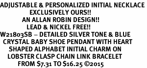 <br>ADJUSTABLE & PERSONALIZED INITIAL NECKLACE <bR>                    EXCLUSIVELY OURS!!  <Br>               AN ALLAN ROBIN DESIGN!!  <BR>                  LEAD & NICKEL FREE!!  <BR>W21803SB - DETAILED SILVER TONE & BLUE <BR>  CRYSTAL BABY SHOE PENDANT WITH HEART   <BR>      SHAPED ALPHABET INITIAL CHARM ON   <Br>     LOBSTER CLASP CHAIN LINK BRACELET <BR>            FROM $7.31 TO $16.25 �15