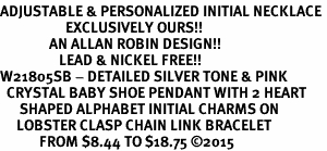 <br>ADJUSTABLE & PERSONALIZED INITIAL NECKLACE <bR>                    EXCLUSIVELY OURS!!  <Br>               AN ALLAN ROBIN DESIGN!!  <BR>                  LEAD & NICKEL FREE!!  <BR>W21805SB - DETAILED SILVER TONE & PINK <BR>  CRYSTAL BABY SHOE PENDANT WITH 2 HEART   <BR>      SHAPED ALPHABET INITIAL CHARMS ON   <Br>     LOBSTER CLASP CHAIN LINK BRACELET <BR>            FROM $8.44 TO $18.75 �15