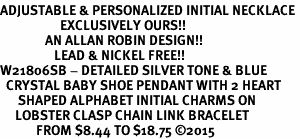 <br>ADJUSTABLE & PERSONALIZED INITIAL NECKLACE <bR>                    EXCLUSIVELY OURS!!  <Br>               AN ALLAN ROBIN DESIGN!!  <BR>                  LEAD & NICKEL FREE!!  <BR>W21806SB - DETAILED SILVER TONE & BLUE <BR>  CRYSTAL BABY SHOE PENDANT WITH 2 HEART   <BR>      SHAPED ALPHABET INITIAL CHARMS ON   <Br>     LOBSTER CLASP CHAIN LINK BRACELET <BR>            FROM $8.44 TO $18.75 �15