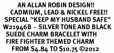 """<Br>            AN ALLAN ROBIN DESIGN!!<Br>       CADMIUM, LEAD & NICKEL FREE!! <BR>   SPECIAL """"KEEP MY HUSBAND SAFE"""" <Br>  W21946B - SILVER TONE AND BLACK <BR>    SUEDE CHARM BRACELET WITH <BR>    FIRE FIGHTER THEMED CHARM <BR>        FROM $4.84 TO $10.75 �12"""