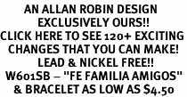 "<bR>         AN ALLAN ROBIN DESIGN<bR>              EXCLUSIVELY OURS!!<BR>CLICK HERE TO SEE 120+ EXCITING<BR>   CHANGES THAT YOU CAN MAKE!<BR>              LEAD & NICKEL FREE!!<BR>  W601SB - ""FE FAMILIA AMIGOS""<Br>     & BRACELET AS LOW AS $4.50"