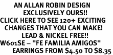 "<bR>         AN ALLAN ROBIN DESIGN<bR>               EXCLUSIVELY OURS!!<BR>CLICK HERE TO SEE 120+ EXCITING<BR>   CHANGES THAT YOU CAN MAKE!<BR>              LEAD & NICKEL FREE!!<BR>W601SE - ""FE FAMILIA AMIGOS"" <Br>        EARRINGS FROM $4.50 TO $8.35"
