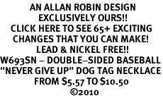"""<bR>              AN ALLAN ROBIN DESIGN<bR>                  EXCLUSIVELY OURS!!<BR>     CLICK HERE TO SEE 65+ EXCITING<BR>      CHANGES THAT YOU CAN MAKE!<BR>                 LEAD & NICKEL FREE!!<BR>W693SN - DOUBLE-SIDED BASEBALL<Br>""""NEVER GIVE UP"""" DOG TAG NECKLACE<BR>                FROM $5.57 TO $10.50<BR>                                 &#169;2010<br>"""