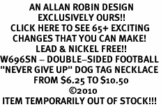 "<bR>              AN ALLAN ROBIN DESIGN<bR>                  EXCLUSIVELY OURS!!<BR>     CLICK HERE TO SEE 65+ EXCITING<BR>      CHANGES THAT YOU CAN MAKE!<BR>                 LEAD & NICKEL FREE!!<BR>W696SN - DOUBLE-SIDED FOOTBALL<Br>""NEVER GIVE UP"" DOG TAG NECKLACE<BR>                FROM $6.25 TO $10.50<br>                                 &#169;2010  <br> <ul>ITEM TEMPORARILY OUT OF STOCK!!!</ul>"