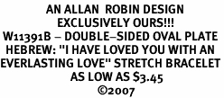 """<BR>                 AN ALLAN  ROBIN DESIGN<Br>                     EXCLUSIVELY OURS!!!<bR> W11391B - DOUBLE-SIDED OVAL PLATE<br>  HEBREW: """"I HAVE LOVED YOU WITH AN<Br>EVERLASTING LOVE"""" STRETCH BRACELET<br>                          AS LOW AS $3.45<BR>                                    �07<BR>"""