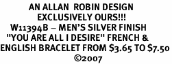 "<BR>              AN ALLAN  ROBIN DESIGN<Br>                  EXCLUSIVELY OURS!!!<BR>     W11394B - MEN'S SILVER FINISH<br>   ""YOU ARE ALL I DESIRE"" FRENCH &<Br>ENGLISH BRACELET FROM $3.65 TO $7.50<BR>                                    �07"