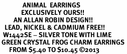 <BR>               ANIMAL  EARRINGS<bR>              EXCLUSIVELY OURS!! <Br>         AN ALLAN ROBIN DESIGN!! <BR>   LEAD, NICKEL & CADMIUM FREE!! <BR>  W1442SE - SILVER TONE WITH LIME <BR> GREEN CRYSTAL FROG CHARM EARRINGS <BR>      FROM $5.40 TO $10.45 �13