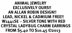 <BR>                ANIMAL JEWELRY <bR>              EXCLUSIVELY OURS!! <Br>         AN ALLAN ROBIN DESIGN!! <BR>   LEAD, NICKEL & CADMIUM FREE!! <BR>  W1441SE - SILVER TONE WITH RED <BR> CRYSTAL LADYBUG CHARM EARRINGS <BR>      FROM $5.40 TO $10.45 �13
