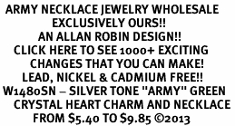 "<BR>  ARMY NECKLACE JEWELRY WHOLESALE <bR>                   EXCLUSIVELY OURS!! <Br>              AN ALLAN ROBIN DESIGN!! <BR>     CLICK HERE TO SEE 1000+ EXCITING <BR>           CHANGES THAT YOU CAN MAKE! <BR>        LEAD, NICKEL & CADMIUM FREE!! <BR> W1480SN - SILVER TONE ""ARMY"" GREEN <BR>     CRYSTAL HEART CHARM AND NECKLACE <BR>            FROM $5.40 TO $9.85 ©2013"