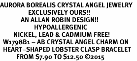 <BR>AURORA BOREALIS CRYSTAL ANGEL JEWELRY   <BR>                   EXCLUSIVELY OURS!!      <Br>              AN ALLAN ROBIN DESIGN!!    <br>                       HYPOALLERGENIC   <BR>         NICKEL, LEAD & CADMIUM FREE!      <BR>  W1798B1 - AB CRYSTAL ANGEL CHARM ON   <BR>  HEART-SHAPED LOBSTER CLASP BRACELET   <BR>           FROM $7.90 TO $12.50 �15