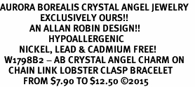 <BR>AURORA BOREALIS CRYSTAL ANGEL JEWELRY   <BR>                   EXCLUSIVELY OURS!!      <Br>              AN ALLAN ROBIN DESIGN!!    <br>                       HYPOALLERGENIC   <BR>         NICKEL, LEAD & CADMIUM FREE!      <BR>  W1798B2 - AB CRYSTAL ANGEL CHARM ON   <BR>    CHAIN LINK LOBSTER CLASP BRACELET   <BR>           FROM $7.90 TO $12.50 �15