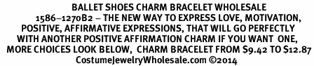 <BR>                                  BALLET SHOES CHARM BRACELET WHOLESALE <bR>                 1586-1270B2 - THE NEW WAY TO EXPRESS LOVE, MOTIVATION,<BR>          POSITIVE, AFFIRMATIVE EXPRESSIONS, THAT WILL GO PERFECTLY<br>        WITH ANOTHER POSITIVE AFFIRMATION CHARM IF YOU WANT  ONE,<BR>   MORE CHOICES LOOK BELOW,  CHARM BRACELET FROM $9.42 TO $12.87<BR>                                    CostumeJewelryWholesale.com ©2014