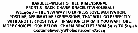 <BR>                                  BARBELL-WEIGHTS FULL  DIMENSIONAL<BR>                            FRONT &  BACK  CHARM BRACELET WHOLESALE <bR>                 W21464B - THE NEW WAY TO EXPRESS LOVE, MOTIVATION,<BR>          POSITIVE, AFFIRMATIVE EXPRESSIONS, THAT WILL GO PERFECTLY<br>        WITH ANOTHER POSITIVE AFFIRMATION CHARM IF YOU WANT  ONE,<BR>   MORE CHOICES LOOK BELOW,  CHARM BRACELET FROM $9.73 TO $14.58<BR>                                    CostumeJewelryWholesale.com ©2014