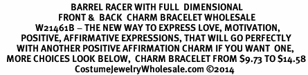 <BR>                                  BARREL RACER WITH FULL  DIMENSIONAL<BR>                            FRONT &  BACK  CHARM BRACELET WHOLESALE <bR>                 W21461B - THE NEW WAY TO EXPRESS LOVE, MOTIVATION,<BR>          POSITIVE, AFFIRMATIVE EXPRESSIONS, THAT WILL GO PERFECTLY<br>        WITH ANOTHER POSITIVE AFFIRMATION CHARM IF YOU WANT  ONE,<BR>   MORE CHOICES LOOK BELOW,  CHARM BRACELET FROM $9.73 TO $14.58<BR>                                    CostumeJewelryWholesale.com ©2014