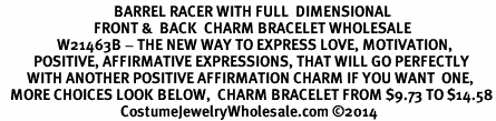 <BR>                                  BARREL RACER WITH FULL  DIMENSIONAL<BR>                            FRONT &  BACK  CHARM BRACELET WHOLESALE <bR>                 W21463B - THE NEW WAY TO EXPRESS LOVE, MOTIVATION,<BR>          POSITIVE, AFFIRMATIVE EXPRESSIONS, THAT WILL GO PERFECTLY<br>        WITH ANOTHER POSITIVE AFFIRMATION CHARM IF YOU WANT  ONE,<BR>   MORE CHOICES LOOK BELOW,  CHARM BRACELET FROM $9.73 TO $14.58<BR>                                    CostumeJewelryWholesale.com ©2014