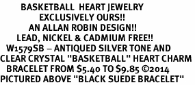 "<BR>          BASKETBALL  HEART JEWELRY <bR>                   EXCLUSIVELY OURS!! <Br>              AN ALLAN ROBIN DESIGN!! <BR>        LEAD, NICKEL & CADMIUM FREE!! <BR>   W1579SB - ANTIQUED SILVER TONE AND <BR>CLEAR CRYSTAL ""BASKETBALL"" HEART CHARM <BR>   BRACELET FROM $5.40 TO $9.85 �14 <BR>PICTURED ABOVE ""BLACK SUEDE BRACELET"""