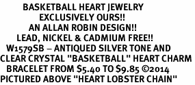 "<BR>           BASKETBALL HEART JEWELRY <bR>                   EXCLUSIVELY OURS!! <Br>              AN ALLAN ROBIN DESIGN!! <BR>        LEAD, NICKEL & CADMIUM FREE!! <BR>   W1579SB - ANTIQUED SILVER TONE AND <BR>CLEAR CRYSTAL ""BASKETBALL"" HEART CHARM <BR>   BRACELET FROM $5.40 TO $9.85 ©2014<BR>PICTURED ABOVE ""HEART LOBSTER CHAIN"""