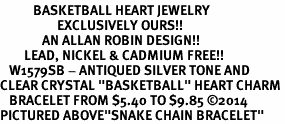 "<BR>           BASKETBALL HEART JEWELRY <bR>                   EXCLUSIVELY OURS!! <Br>              AN ALLAN ROBIN DESIGN!! <BR>        LEAD, NICKEL & CADMIUM FREE!! <BR>   W1579SB - ANTIQUED SILVER TONE AND <BR>CLEAR CRYSTAL ""BASKETBALL"" HEART CHARM <BR>   BRACELET FROM $5.40 TO $9.85 ©2014<BR>PICTURED ABOVE""SNAKE CHAIN BRACELET"""