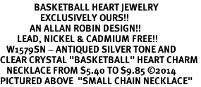 "<BR>                BASKETBALL HEART JEWELRY <bR>                   EXCLUSIVELY OURS!! <Br>              AN ALLAN ROBIN DESIGN!! <BR>        LEAD, NICKEL & CADMIUM FREE!! <BR>   W1579SN - ANTIQUED SILVER TONE AND <BR>CLEAR CRYSTAL ""BASKETBALL"" HEART CHARM <BR>   NECKLACE FROM $5.40 TO $9.85 ©2014<BR>PICTURED ABOVE  ""SMALL CHAIN NECKLACE"""