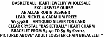 "<BR>             BASKETBALL HEART JEWELRY WHOLESALE<bR>                                     EXCLUSIVELY OURS!! <Br>                       AN ALLAN ROBIN DESIGN!! <BR>                 LEAD, NICKEL & CADMIUM FREE!! <BR>            W1579SB - ANTIQUED SILVER TONE AND <BR>         CLEAR CRYSTAL ""BASKETBALL"" HEART CHARM <BR>            BRACELET FROM $5.40 TO $9.85 ©2014<BR>PICTURED ABOVE"" ADULT LOBSTER CHAIN BREACELET """