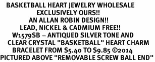 "<BR>    BASKETBALL HEART JEWELRY WHOLESALE <bR>                        EXCLUSIVELY OURS!! <Br>                   AN ALLAN ROBIN DESIGN!! <BR>             LEAD, NICKEL & CADMIUM FREE!! <BR>        W1579SB - ANTIQUED SILVER TONE AND <BR>     CLEAR CRYSTAL ""BASKETBALL"" HEART CHARM <BR>        BRACELET FROM $5.40 TO $9.85 ©2014<BR>PICTURED ABOVE ""REMOVABLE SCREW BALL END"""