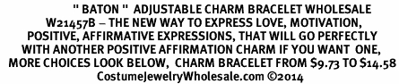 "<BR>                           "" BATON ""  ADJUSTABLE CHARM BRACELET WHOLESALE <bR>                 W21457B - THE NEW WAY TO EXPRESS LOVE, MOTIVATION,<BR>          POSITIVE, AFFIRMATIVE EXPRESSIONS, THAT WILL GO PERFECTLY<br>        WITH ANOTHER POSITIVE AFFIRMATION CHARM IF YOU WANT  ONE,<BR>   MORE CHOICES LOOK BELOW,  CHARM BRACELET FROM $9.73 TO $14.58<BR>                                    CostumeJewelryWholesale.com ©2014"