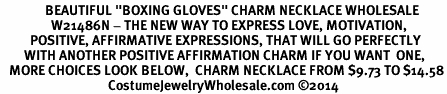 "<BR>               BEAUTIFUL ""BOXING GLOVES"" CHARM NECKLACE WHOLESALE <bR>                 W21486N - THE NEW WAY TO EXPRESS LOVE, MOTIVATION,<BR>          POSITIVE, AFFIRMATIVE EXPRESSIONS, THAT WILL GO PERFECTLY<br>        WITH ANOTHER POSITIVE AFFIRMATION CHARM IF YOU WANT  ONE,<BR>   MORE CHOICES LOOK BELOW,  CHARM NECKLACE FROM $9.73 TO $14.58<BR>                                    CostumeJewelryWholesale.com �14"