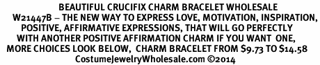 <BR>                            BEAUTIFUL CRUCIFIX CHARM BRACELET WHOLESALE <bR>      W21447B - THE NEW WAY TO EXPRESS LOVE, MOTIVATION, INSPIRATION,<BR>          POSITIVE, AFFIRMATIVE EXPRESSIONS, THAT WILL GO PERFECTLY<br>        WITH ANOTHER POSITIVE AFFIRMATION CHARM IF YOU WANT  ONE,<BR>   MORE CHOICES LOOK BELOW,  CHARM BRACELET FROM $9.73 TO $14.58<BR>                                    CostumeJewelryWholesale.com ©2014