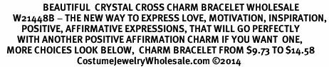 <BR>                    BEAUTIFUL  CRYSTAL CROSS CHARM BRACELET WHOLESALE <bR>      W21448B - THE NEW WAY TO EXPRESS LOVE, MOTIVATION, INSPIRATION,<BR>          POSITIVE, AFFIRMATIVE EXPRESSIONS, THAT WILL GO PERFECTLY<br>        WITH ANOTHER POSITIVE AFFIRMATION CHARM IF YOU WANT  ONE,<BR>   MORE CHOICES LOOK BELOW,  CHARM BRACELET FROM $9.73 TO $14.58<BR>                                    CostumeJewelryWholesale.com �14