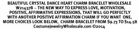 <BR>        BEAUTIFUL CRYSTAL DANCE HEART CHARM BRACELET WHOLESALE <bR>                 W21437B - THE NEW WAY TO EXPRESS LOVE, MOTIVATION,<BR>          POSITIVE, AFFIRMATIVE EXPRESSIONS, THAT WILL GO PERFECTLY<br>        WITH ANOTHER POSITIVE AFFIRMATION CHARM IF YOU WANT  ONE,<BR>   MORE CHOICES LOOK BELOW,  CHARM BRACELET FROM $9.73 TO $14.58<BR>                                    CostumeJewelryWholesale.com �14