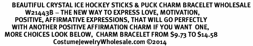<BR>        BEAUTIFUL CRYSTAL ICE HOCKEY STICKS & PUCK CHARM BRACELET WHOLESALE <bR>                 W21443B - THE NEW WAY TO EXPRESS LOVE, MOTIVATION,<BR>          POSITIVE, AFFIRMATIVE EXPRESSIONS, THAT WILL GO PERFECTLY<br>        WITH ANOTHER POSITIVE AFFIRMATION CHARM IF YOU WANT  ONE,<BR>   MORE CHOICES LOOK BELOW,  CHARM BRACELET FROM $9.73 TO $14.58<BR>                                    CostumeJewelryWholesale.com ©2014