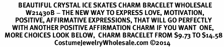 <BR>            BEAUTIFUL CRYSTAL ICE SKATES CHARM BRACELET WHOLESALE <bR>                 W21430B - THE NEW WAY TO EXPRESS LOVE, MOTIVATION,<BR>          POSITIVE, AFFIRMATIVE EXPRESSIONS, THAT WILL GO PERFECTLY<br>        WITH ANOTHER POSITIVE AFFIRMATION CHARM IF YOU WANT  ONE,<BR>   MORE CHOICES LOOK BELOW,  CHARM BRACELET FROM $9.73 TO $14.58<BR>                                    CostumeJewelryWholesale.com ©2014