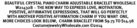 <BR>     BEAUTIFUL CRYSTAL PIANO CHARM ADJUSTABLE BRACELET WHOLESALE <bR>                 W21432B - THE NEW WAY TO EXPRESS LOVE, MOTIVATION,<BR>          POSITIVE, AFFIRMATIVE EXPRESSIONS, THAT WILL GO PERFECTLY<br>        WITH ANOTHER POSITIVE AFFIRMATION CHARM IF YOU WANT  ONE,<BR>   MORE CHOICES LOOK BELOW,  CHARM BRACELET FROM $9.73 TO $14.58<BR>                                    CostumeJewelryWholesale.com �14