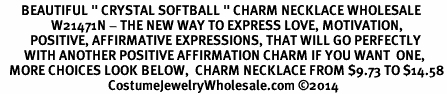 "<BR>       BEAUTIFUL "" CRYSTAL SOFTBALL "" CHARM NECKLACE WHOLESALE <bR>                 W21471N - THE NEW WAY TO EXPRESS LOVE, MOTIVATION,<BR>          POSITIVE, AFFIRMATIVE EXPRESSIONS, THAT WILL GO PERFECTLY<br>        WITH ANOTHER POSITIVE AFFIRMATION CHARM IF YOU WANT  ONE,<BR>   MORE CHOICES LOOK BELOW,  CHARM NECKLACE FROM $9.73 TO $14.58<BR>                                    CostumeJewelryWholesale.com ©2014"