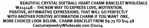 <BR>                      BEAUTIFUL CRYSTAL SOFTBALL HEART CHARM BRACELET WHOLESALE <bR>                 W21414B - THE NEW WAY TO EXPRESS LOVE, MOTIVATION,<BR>          POSITIVE, AFFIRMATIVE EXPRESSIONS, THAT WILL GO PERFECTLY<br>        WITH ANOTHER POSITIVE AFFIRMATION CHARM IF YOU WANT  ONE,<BR>   MORE CHOICES LOOK BELOW,  CHARM BRACELET FROM $9.73 TO $14.58<BR>                                    CostumeJewelryWholesale.com ©2014
