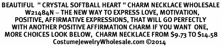"""<BR> BEAUTIFUL  """" CRYSTAL SOFTBALL HEART """" CHARM NECKLACE WHOLESALE <bR>                 W21484N - THE NEW WAY TO EXPRESS LOVE, MOTIVATION,<BR>          POSITIVE, AFFIRMATIVE EXPRESSIONS, THAT WILL GO PERFECTLY<br>        WITH ANOTHER POSITIVE AFFIRMATION CHARM IF YOU WANT  ONE,<BR>   MORE CHOICES LOOK BELOW,  CHARM NECKLACE FROM $9.73 TO $14.58<BR>                                    CostumeJewelryWholesale.com ©2014"""