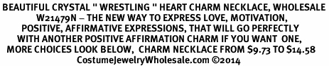 "<BR> BEAUTIFUL CRYSTAL "" WRESTLING "" HEART CHARM NECKLACE, WHOLESALE <bR>                 W21479N - THE NEW WAY TO EXPRESS LOVE, MOTIVATION,<BR>          POSITIVE, AFFIRMATIVE EXPRESSIONS, THAT WILL GO PERFECTLY<br>        WITH ANOTHER POSITIVE AFFIRMATION CHARM IF YOU WANT  ONE,<BR>   MORE CHOICES LOOK BELOW,  CHARM NECKLACE FROM $9.73 TO $14.58<BR>                                    CostumeJewelryWholesale.com �14"