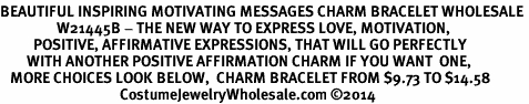 <BR>BEAUTIFUL INSPIRING MOTIVATING MESSAGES CHARM BRACELET WHOLESALE <bR>                 W21445B - THE NEW WAY TO EXPRESS LOVE, MOTIVATION,<BR>          POSITIVE, AFFIRMATIVE EXPRESSIONS, THAT WILL GO PERFECTLY<br>        WITH ANOTHER POSITIVE AFFIRMATION CHARM IF YOU WANT  ONE,<BR>   MORE CHOICES LOOK BELOW,  CHARM BRACELET FROM $9.73 TO $14.58<BR>                                    CostumeJewelryWholesale.com �14