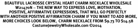 <BR>     BEAUTIFUL LACROSSE CRYSTAL HEART CHARM NECKLACE WHOLESALE <bR>                 W21470N - THE NEW WAY TO EXPRESS LOVE, MOTIVATION,<BR>          POSITIVE, AFFIRMATIVE EXPRESSIONS, THAT WILL GO PERFECTLY<br>WITH ANOTHER POSITIVE AFFIRMATION CHARM IF YOU WANT TO ADD MORE,<BR>   MORE CHOICES LOOK BELOW,  CHARM NECKLACE FROM $9.73 TO $14.58<BR>                                    CostumeJewelryWholesale.com �14