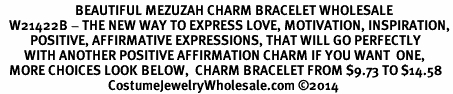 <BR>                         BEAUTIFUL MEZUZAH CHARM BRACELET WHOLESALE <bR>   W21422B - THE NEW WAY TO EXPRESS LOVE, MOTIVATION, INSPIRATION,<BR>          POSITIVE, AFFIRMATIVE EXPRESSIONS, THAT WILL GO PERFECTLY<br>        WITH ANOTHER POSITIVE AFFIRMATION CHARM IF YOU WANT  ONE,<BR>   MORE CHOICES LOOK BELOW,  CHARM BRACELET FROM $9.73 TO $14.58<BR>                                    CostumeJewelryWholesale.com �14
