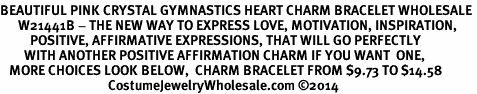 <BR>BEAUTIFUL PINK CRYSTAL GYMNASTICS HEART CHARM BRACELET WHOLESALE <bR>      W21441B - THE NEW WAY TO EXPRESS LOVE, MOTIVATION, INSPIRATION,<BR>          POSITIVE, AFFIRMATIVE EXPRESSIONS, THAT WILL GO PERFECTLY<br>        WITH ANOTHER POSITIVE AFFIRMATION CHARM IF YOU WANT  ONE,<BR>   MORE CHOICES LOOK BELOW,  CHARM BRACELET FROM $9.73 TO $14.58<BR>                                    CostumeJewelryWholesale.com ©2014