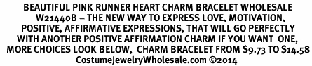 <BR>           BEAUTIFUL PINK RUNNER HEART CHARM BRACELET WHOLESALE <bR>                 W21440B - THE NEW WAY TO EXPRESS LOVE, MOTIVATION,<BR>          POSITIVE, AFFIRMATIVE EXPRESSIONS, THAT WILL GO PERFECTLY<br>        WITH ANOTHER POSITIVE AFFIRMATION CHARM IF YOU WANT  ONE,<BR>   MORE CHOICES LOOK BELOW,  CHARM BRACELET FROM $9.73 TO $14.58<BR>                                    CostumeJewelryWholesale.com ©2014