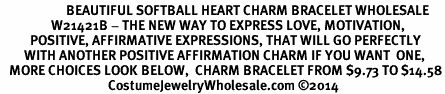 <BR>                      BEAUTIFUL SOFTBALL HEART CHARM BRACELET WHOLESALE <bR>                 W21421B - THE NEW WAY TO EXPRESS LOVE, MOTIVATION,<BR>          POSITIVE, AFFIRMATIVE EXPRESSIONS, THAT WILL GO PERFECTLY<br>        WITH ANOTHER POSITIVE AFFIRMATION CHARM IF YOU WANT  ONE,<BR>   MORE CHOICES LOOK BELOW,  CHARM BRACELET FROM $9.73 TO $14.58<BR>                                    CostumeJewelryWholesale.com ©2014
